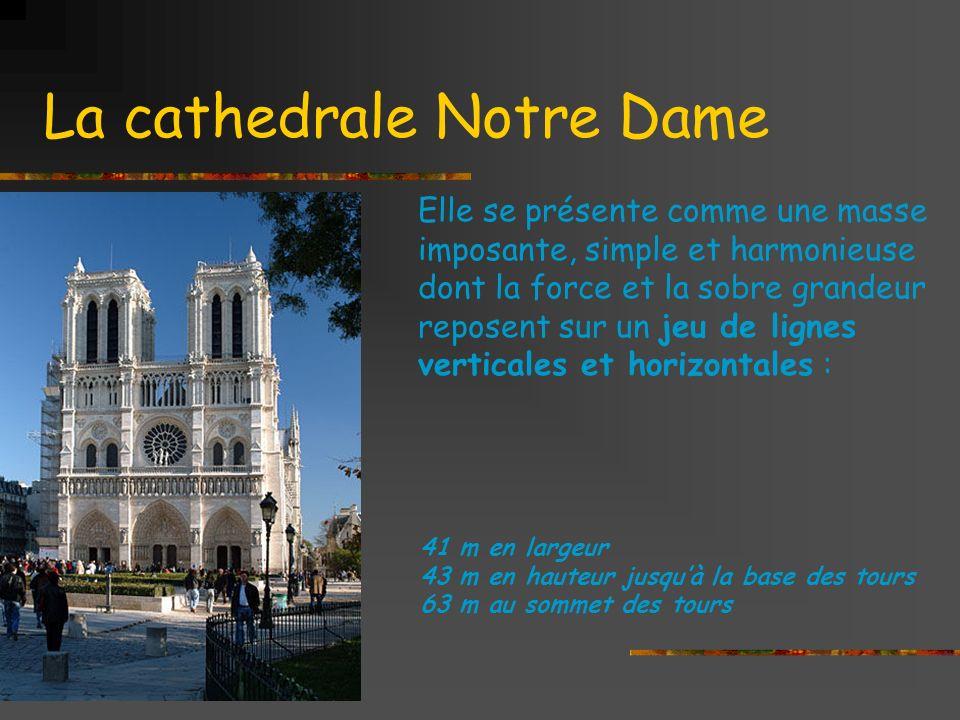 La cathedrale Notre Dame Elle se présente comme une masse imposante, simple et harmonieuse dont la force et la sobre grandeur reposent sur un jeu de lignes verticales et horizontales : 41 m en largeur 43 m en hauteur jusquà la base des tours 63 m au sommet des tours