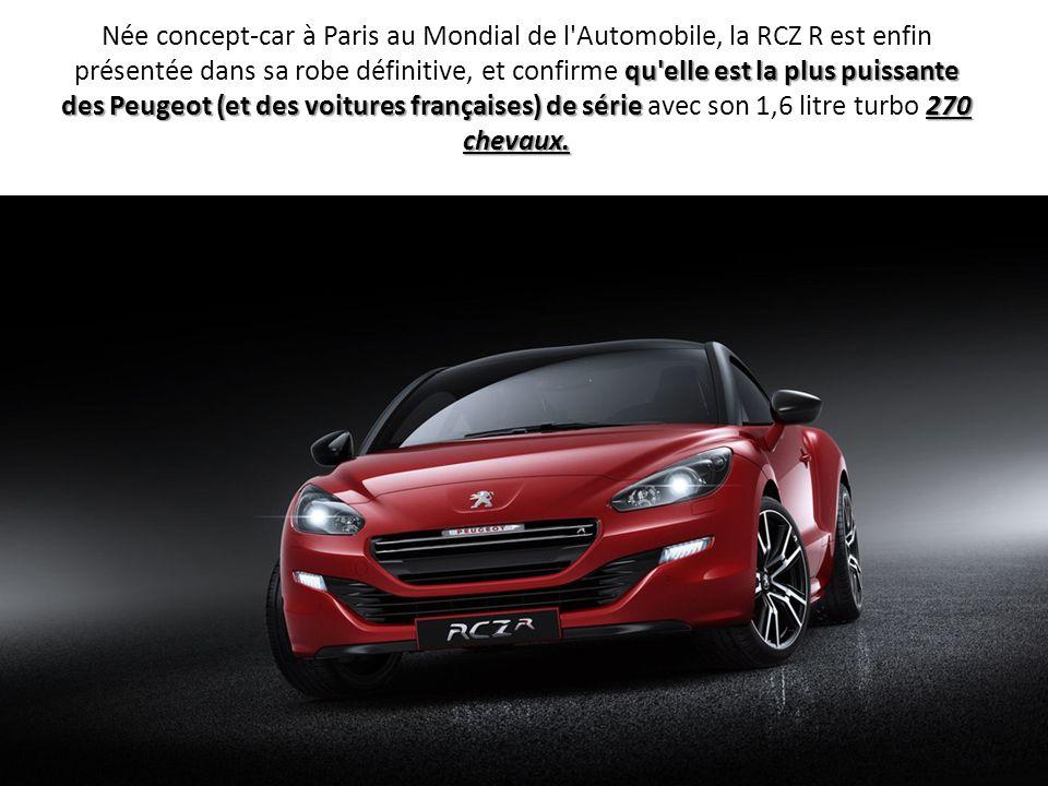 qu'elle est la plus puissante des Peugeot (et des voitures françaises) de série270 chevaux. Née concept-car à Paris au Mondial de l'Automobile, la RCZ
