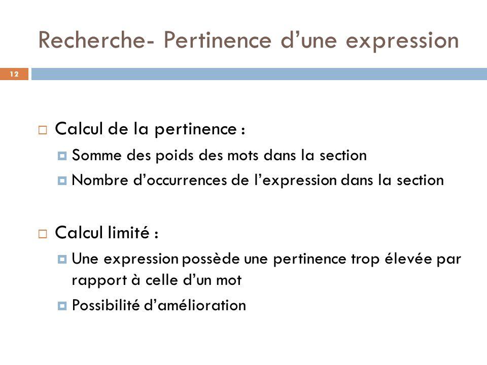 Recherche- Pertinence dune expression 12 Calcul de la pertinence : Somme des poids des mots dans la section Nombre doccurrences de lexpression dans la