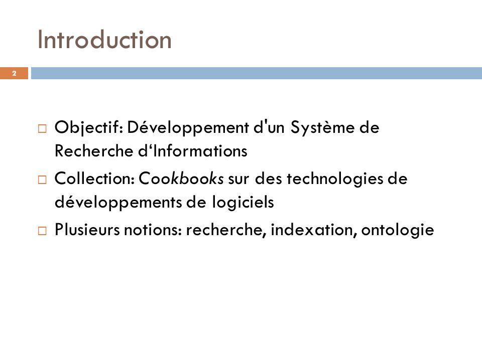Introduction Objectif: Développement d'un Système de Recherche dInformations Collection: Cookbooks sur des technologies de développements de logiciels