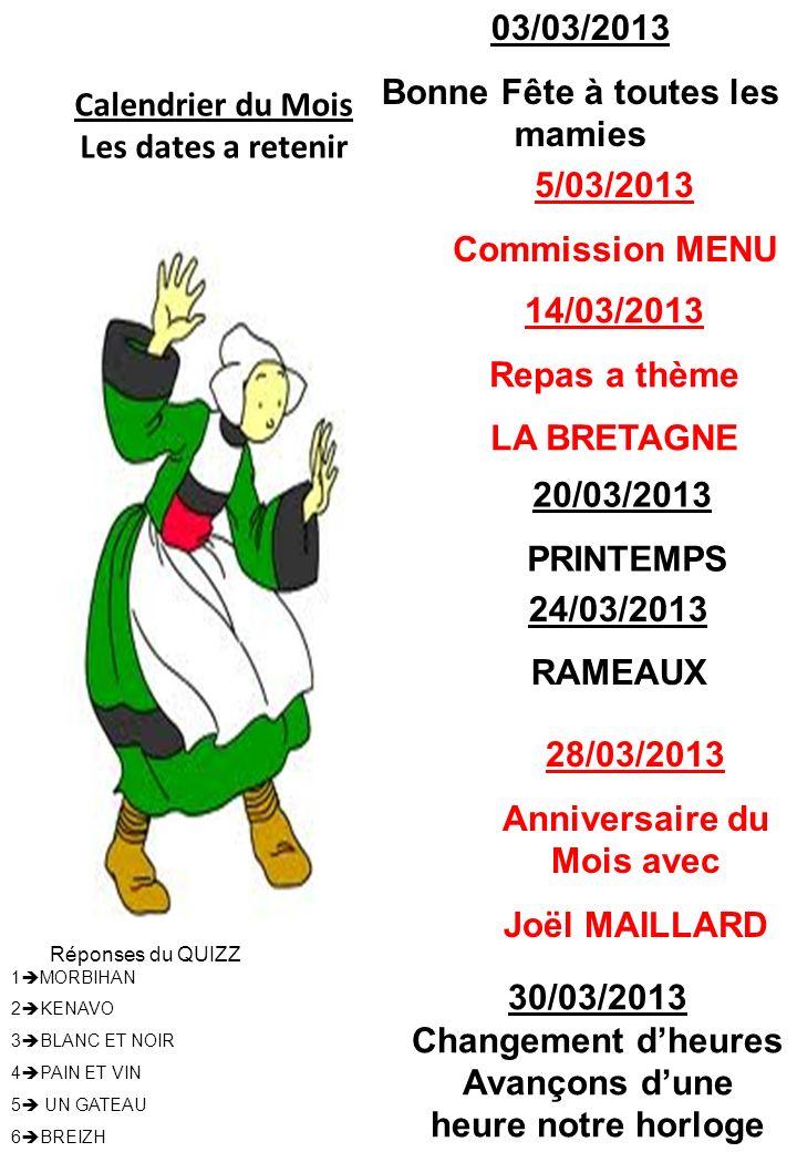 Calendrier du Mois Les dates a retenir 14/03/2013 Repas a thème LA BRETAGNE 28/03/2013 Anniversaire du Mois avec Joël MAILLARD 24/03/2013 RAMEAUX 1 MO