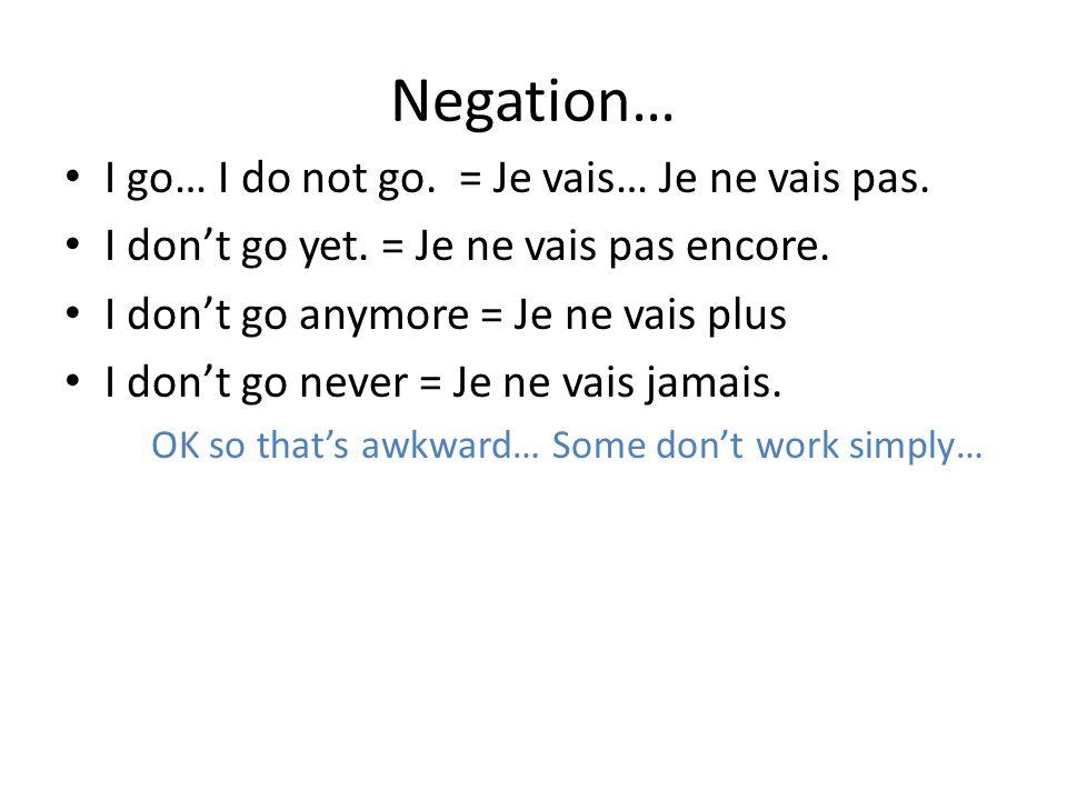 Negation… I go… I do not go. = Je vais… Je ne vais pas. I dont go yet. = Je ne vais pas encore. I dont go anymore = Je ne vais plus I dont go never =