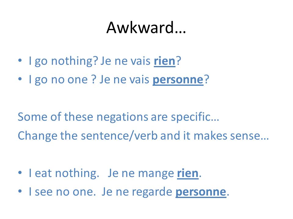 Awkward… I go nothing? Je ne vais rien? I go no one ? Je ne vais personne? Some of these negations are specific… Change the sentence/verb and it makes