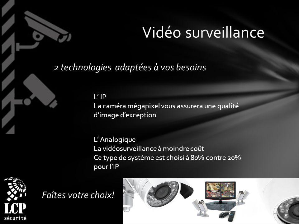 Vidéo surveillance 2 technologies adaptées à vos besoins L IP La caméra mégapixel vous assurera une qualité dimage dexception L Analogique La vidéosurveillance à moindre coût Ce type de système est choisi à 80% contre 20% pour lIP Faîtes votre choix!