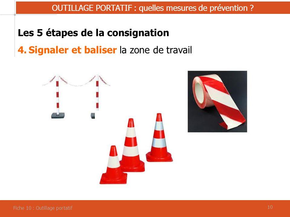 10 OUTILLAGE PORTATIF : quelles mesures de prévention ? Fiche 10 : Outillage portatif Les 5 étapes de la consignation 4.Signaler et baliser la zone de