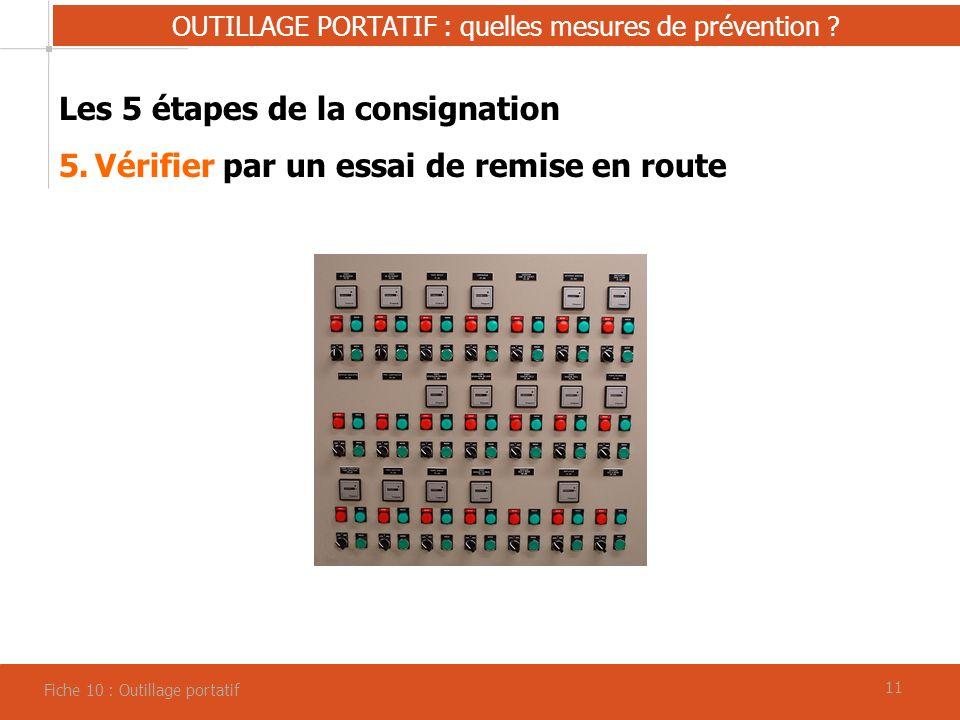 11 OUTILLAGE PORTATIF : quelles mesures de prévention ? Fiche 10 : Outillage portatif Les 5 étapes de la consignation 5.Vérifier par un essai de remis
