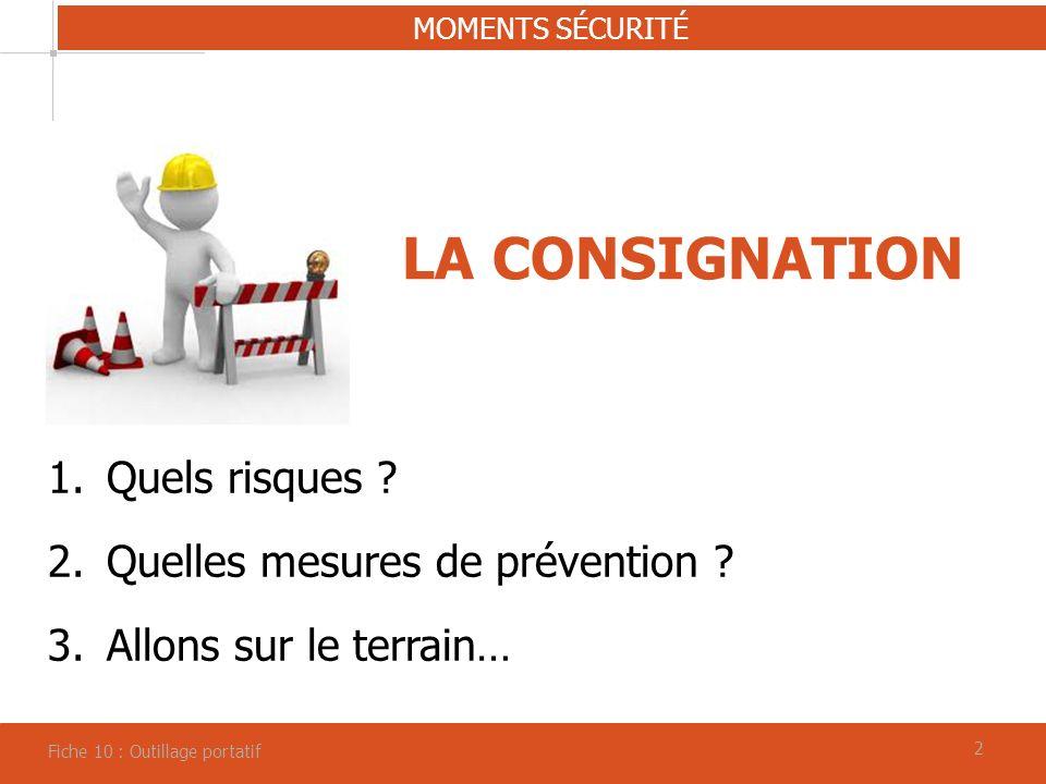 22 LA CONSIGNATION MOMENTS SÉCURITÉ Fiche 10 : Outillage portatif 1.Quels risques ? 2.Quelles mesures de prévention ? 3.Allons sur le terrain…