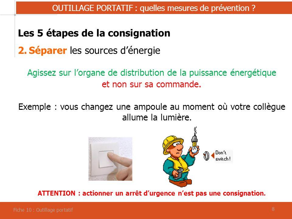 88 OUTILLAGE PORTATIF : quelles mesures de prévention ? Fiche 10 : Outillage portatif Les 5 étapes de la consignation 2.Séparer les sources dénergie A
