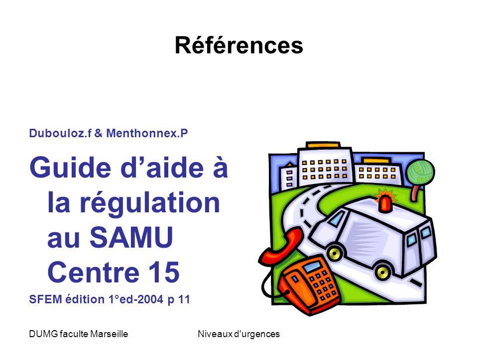 DUMG faculte MarseilleNiveaux d'urgences Références Dubouloz.f & Menthonnex.P Guide daide à la régulation au SAMU Centre 15 SFEM édition 1°ed-2004 p 1