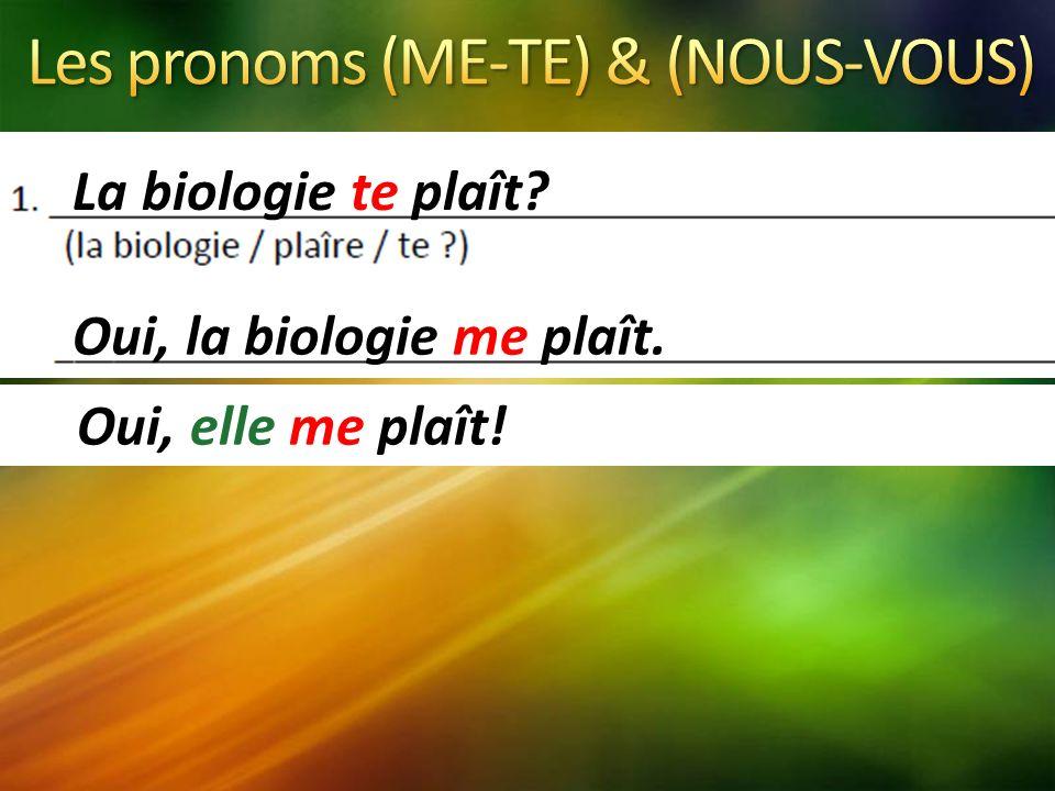 La biologie te plaît Oui, la biologie me plaît. Oui, elle me plaît!