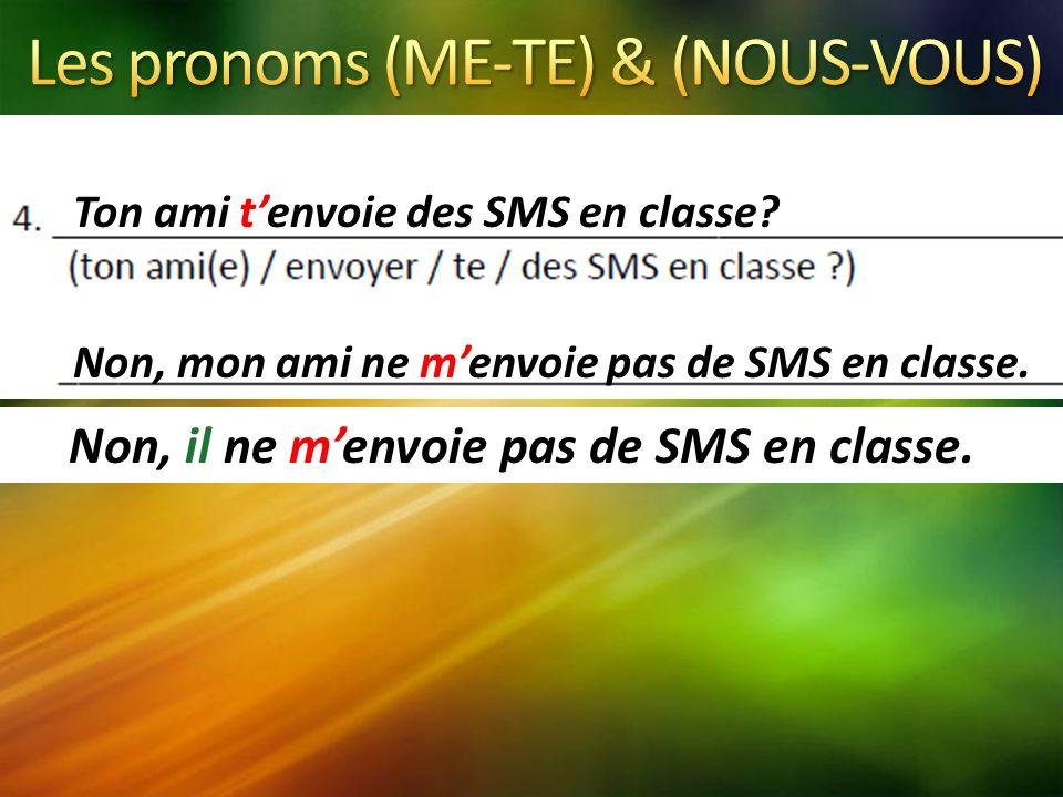Ton ami tenvoie des SMS en classe? Non, mon ami ne menvoie pas de SMS en classe. Non, il ne menvoie pas de SMS en classe.