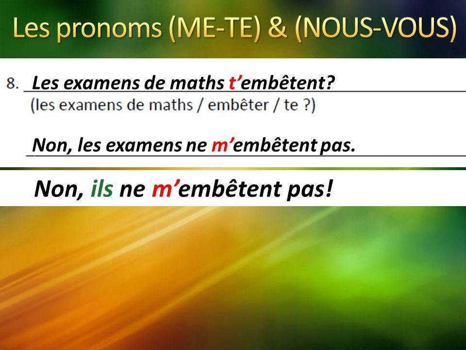 Les examens de maths tembêtent Non, les examens ne membêtent pas. Non, ils ne membêtent pas!
