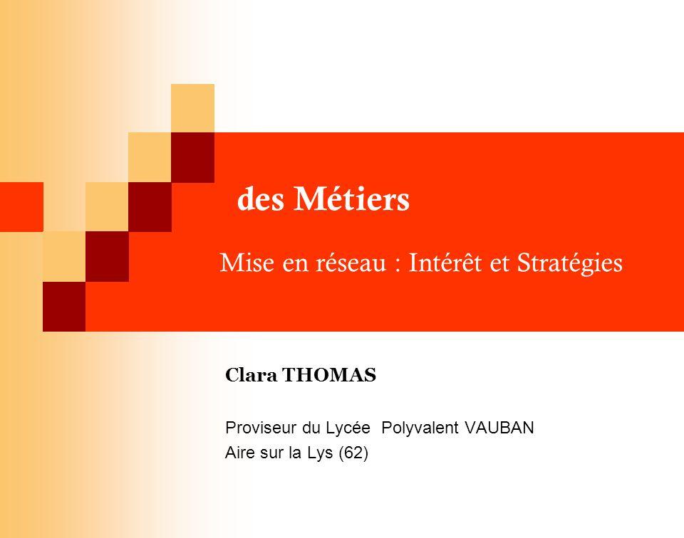 des Métiers Mise en réseau : Intérêt et Stratégies Clara THOMAS Proviseur du Lycée Polyvalent VAUBAN Aire sur la Lys (62)