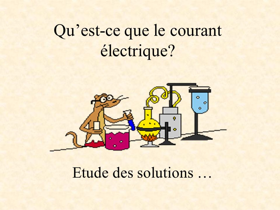 Quest-ce que le courant électrique? Etude des solutions …