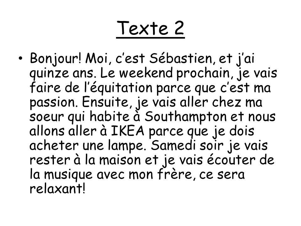 Texte 2 Bonjour! Moi, cest Sébastien, et jai quinze ans. Le weekend prochain, je vais faire de léquitation parce que cest ma passion. Ensuite, je vais