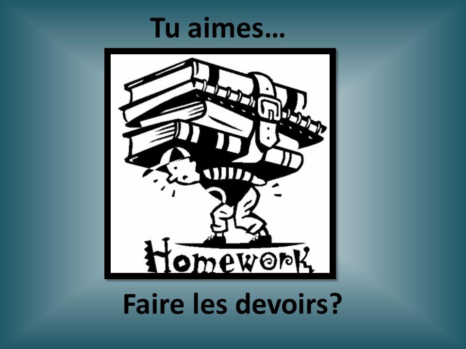 Faire les devoirs? Tu aimes…
