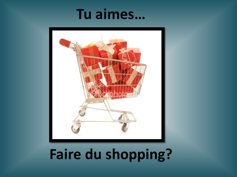 Faire du shopping? Tu aimes…