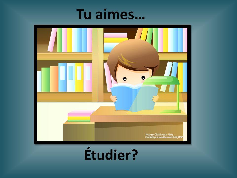 Étudier? Tu aimes…