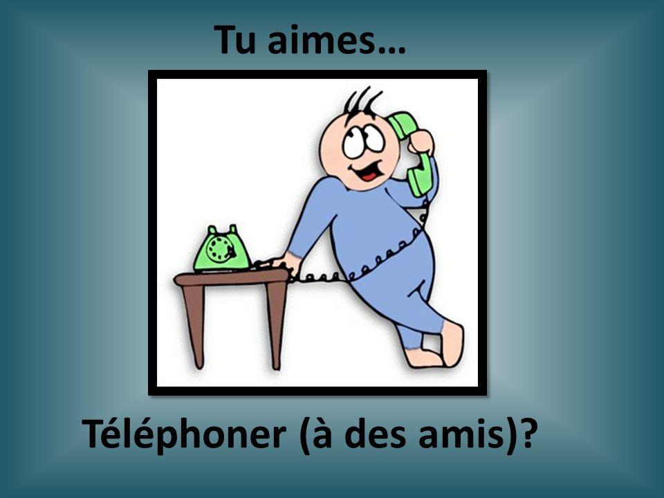 Téléphoner (à des amis)? Tu aimes…
