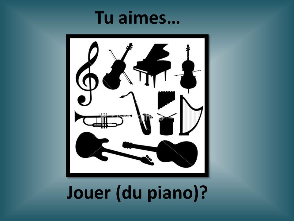 Jouer (du piano)? Tu aimes…