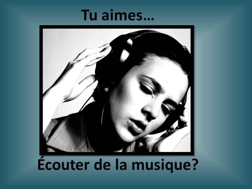 Écouter de la musique? Tu aimes…