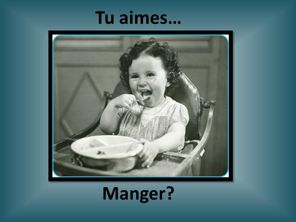 Manger? Tu aimes…