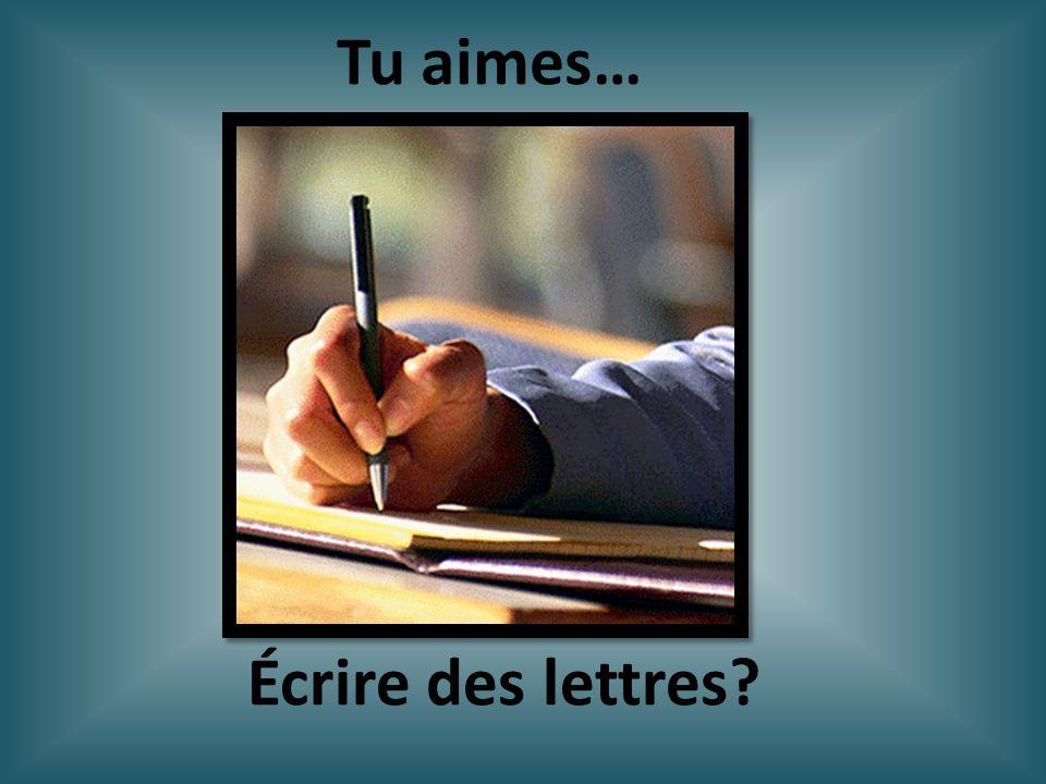 Écrire des lettres? Tu aimes…