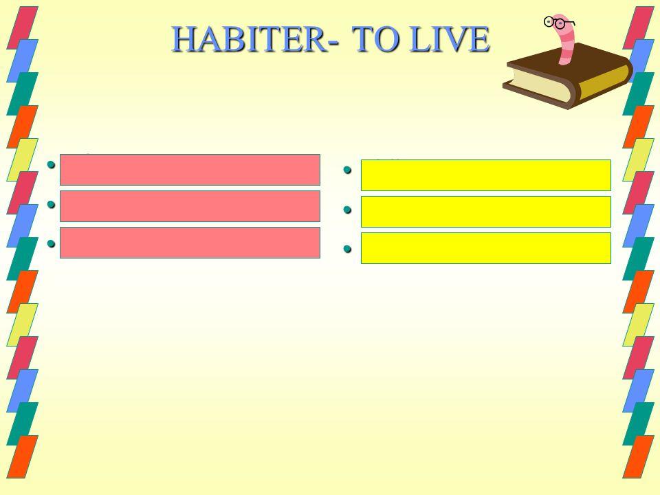 I live I live you live you live he/she/it lives he/she/it lives jhabite jhabite tu habites tu habites il/elle habite il/elle habite HABITER- TO LIVE
