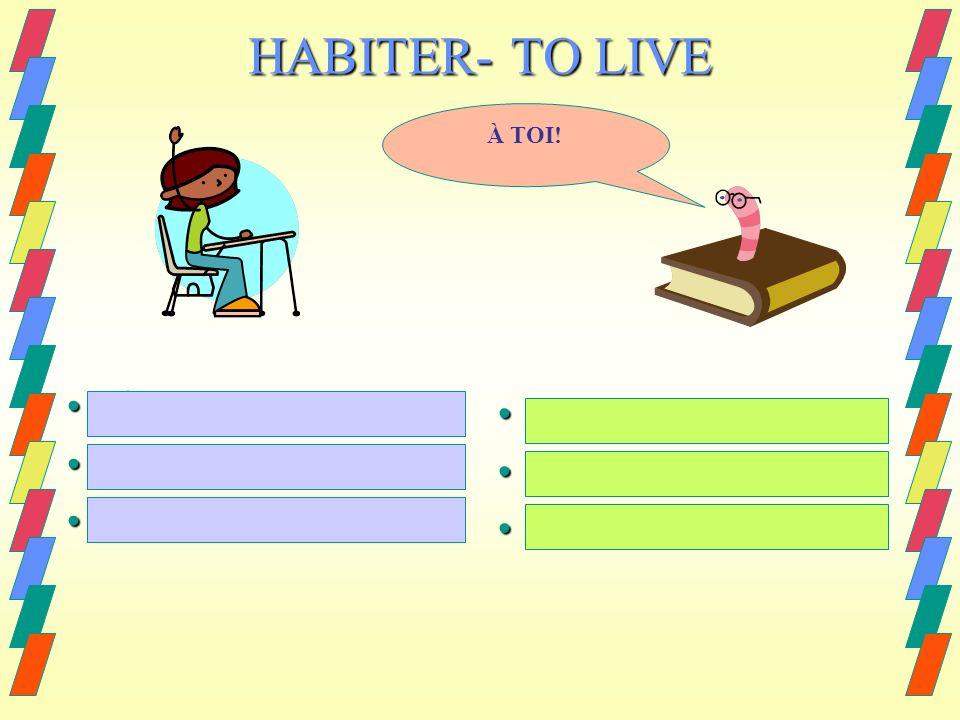 jhabite jhabite tu habites tu habites il/elle habite il/elle habite I live I live you live you live he/she/it lives he/she/it lives HABITER- TO LIVE À TOI!