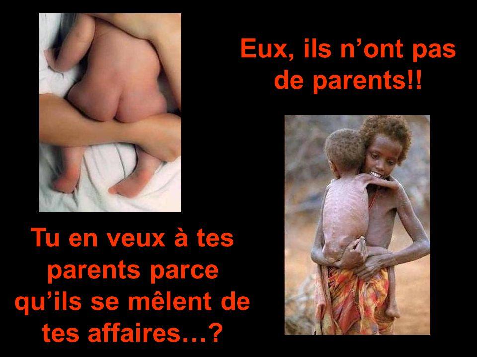 Tu en veux à tes parents parce quils se mêlent de tes affaires…? Eux, ils nont pas de parents!!
