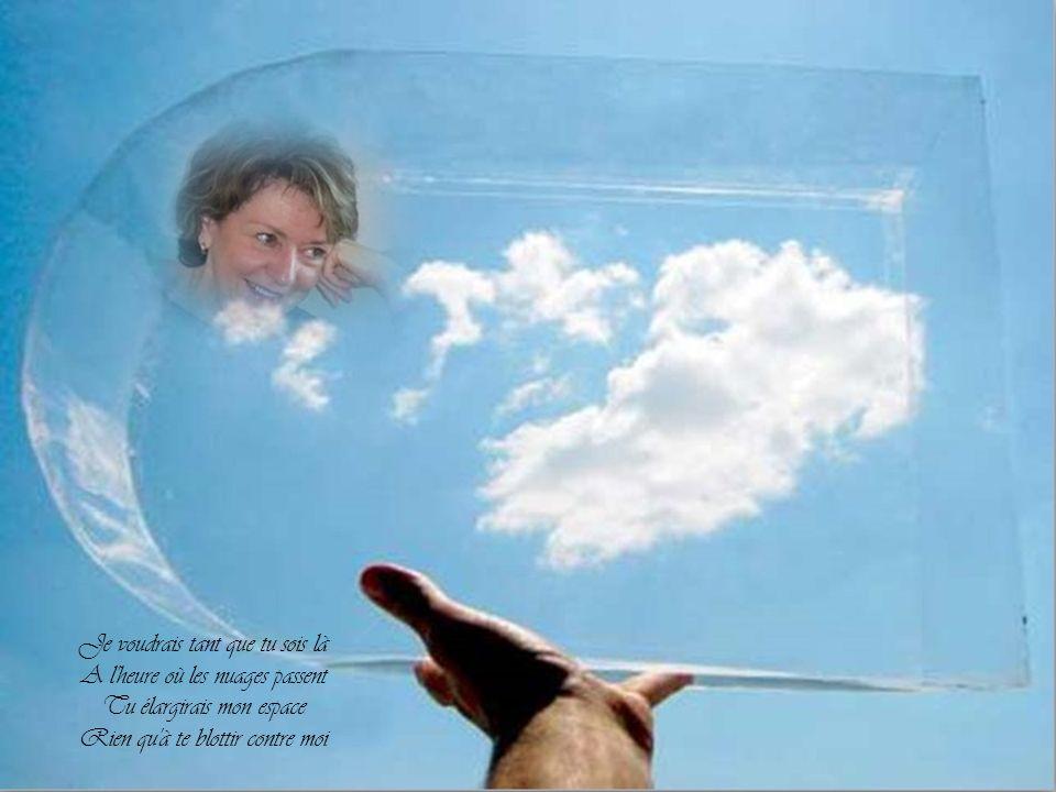 Je voudrais tant que tu sois là A l heure où les nuages passent Tu élargirais mon espace Rien qu à te blottir contre moi