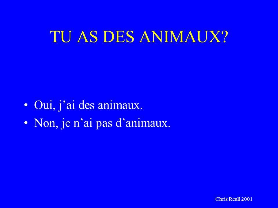 Chris Reall 2001 TU AS DES ANIMAUX? Oui, jai des animaux. Non, je nai pas danimaux.