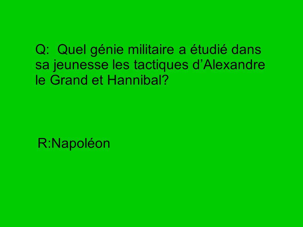 Q: Quel génie militaire a étudié dans sa jeunesse les tactiques dAlexandre le Grand et Hannibal? R:Napoléon