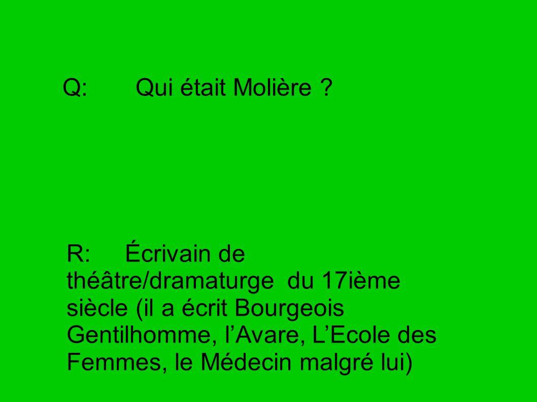 Q: Qui était Molière ? R: Écrivain de théâtre/dramaturge du 17ième siècle (il a écrit Bourgeois Gentilhomme, lAvare, LEcole des Femmes, le Médecin mal