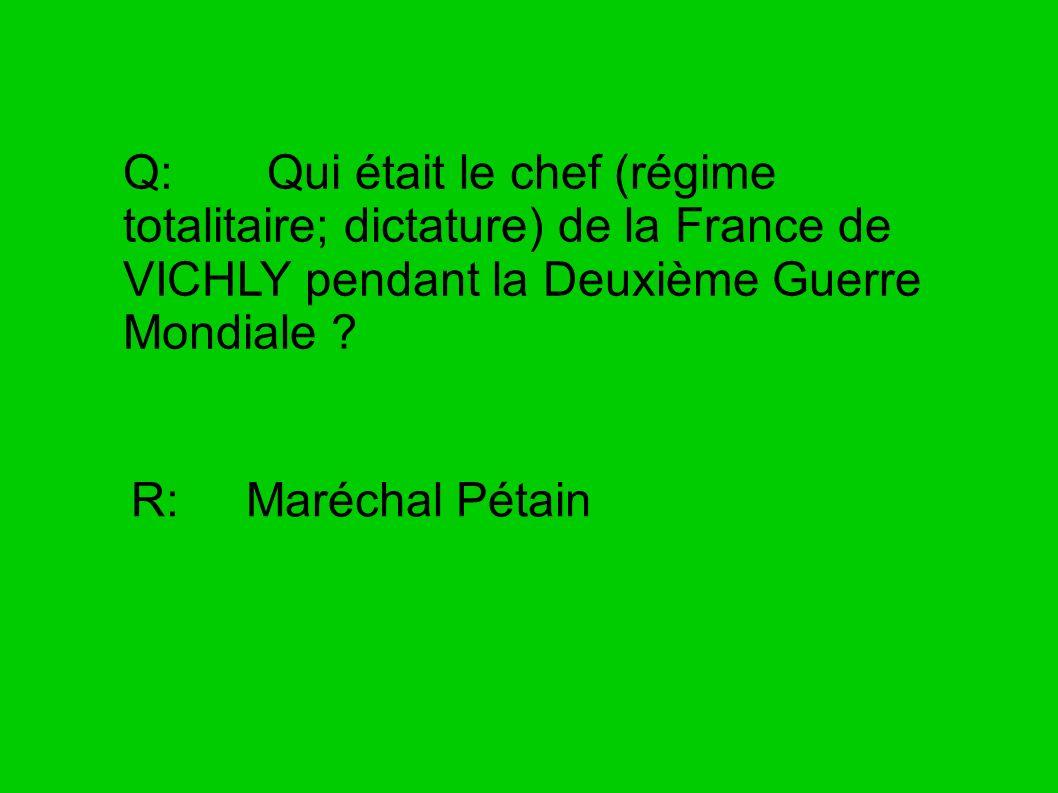 Q: Qui était le chef (régime totalitaire; dictature) de la France de VICHLY pendant la Deuxième Guerre Mondiale ? R: Maréchal Pétain