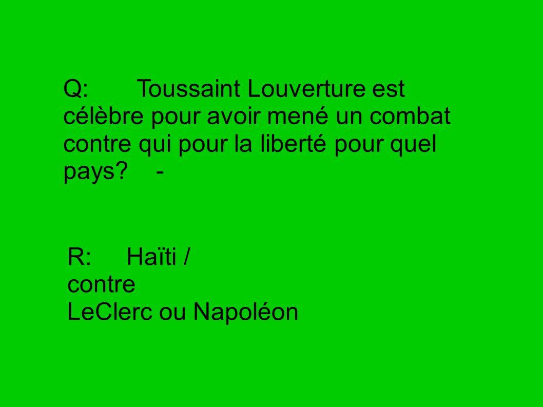 Q: Toussaint Louverture est célèbre pour avoir mené un combat contre qui pour la liberté pour quel pays? - R: Haïti / contre LeClerc ou Napoléon