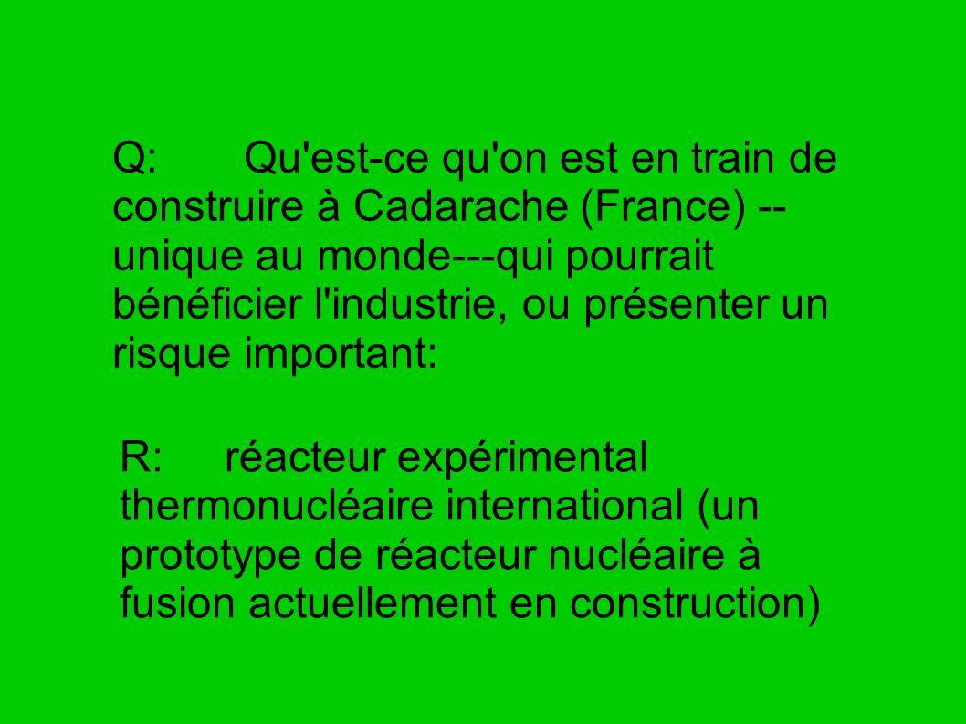 Q: Qu'est-ce qu'on est en train de construire à Cadarache (France) -- unique au monde---qui pourrait bénéficier l'industrie, ou présenter un risque im