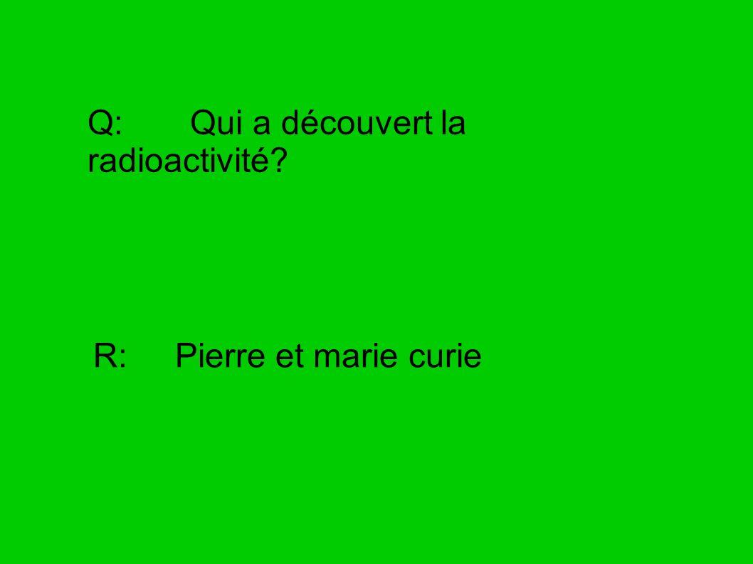 Q: Qui a découvert la radioactivité? R: Pierre et marie curie