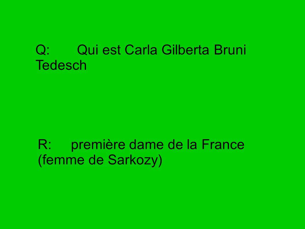 Q: Qui est Carla Gilberta Bruni Tedesch R: première dame de la France (femme de Sarkozy)