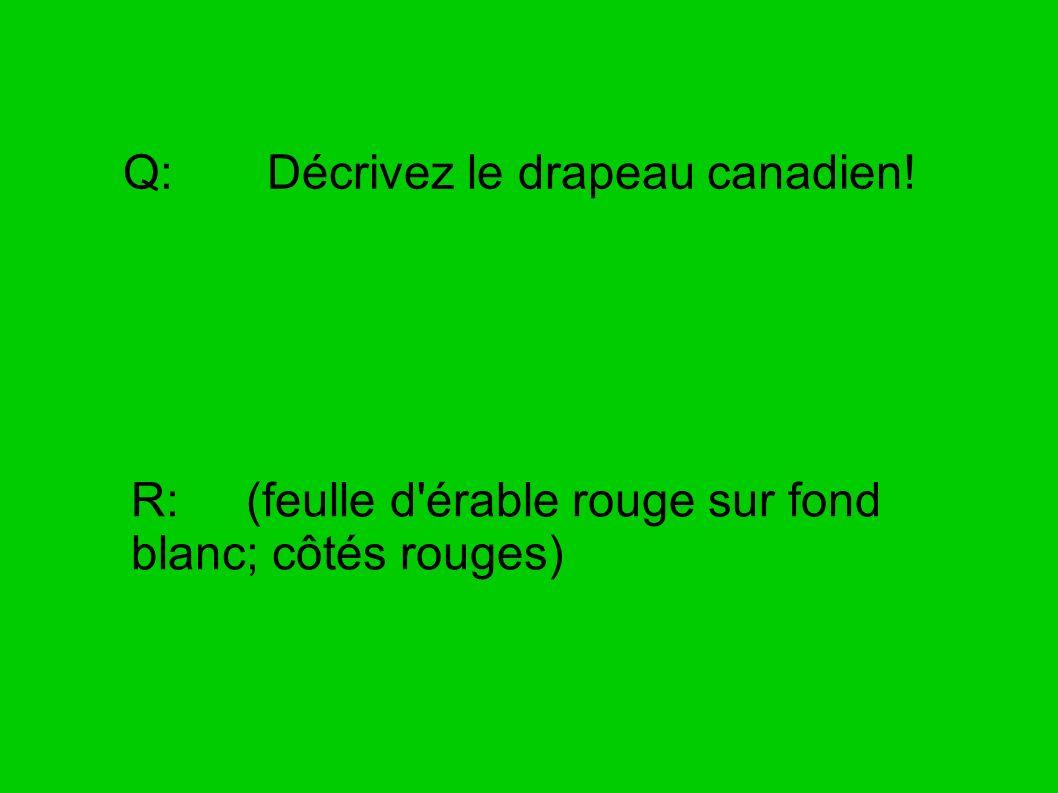 Q: Décrivez le drapeau canadien! R: (feulle d'érable rouge sur fond blanc; côtés rouges)