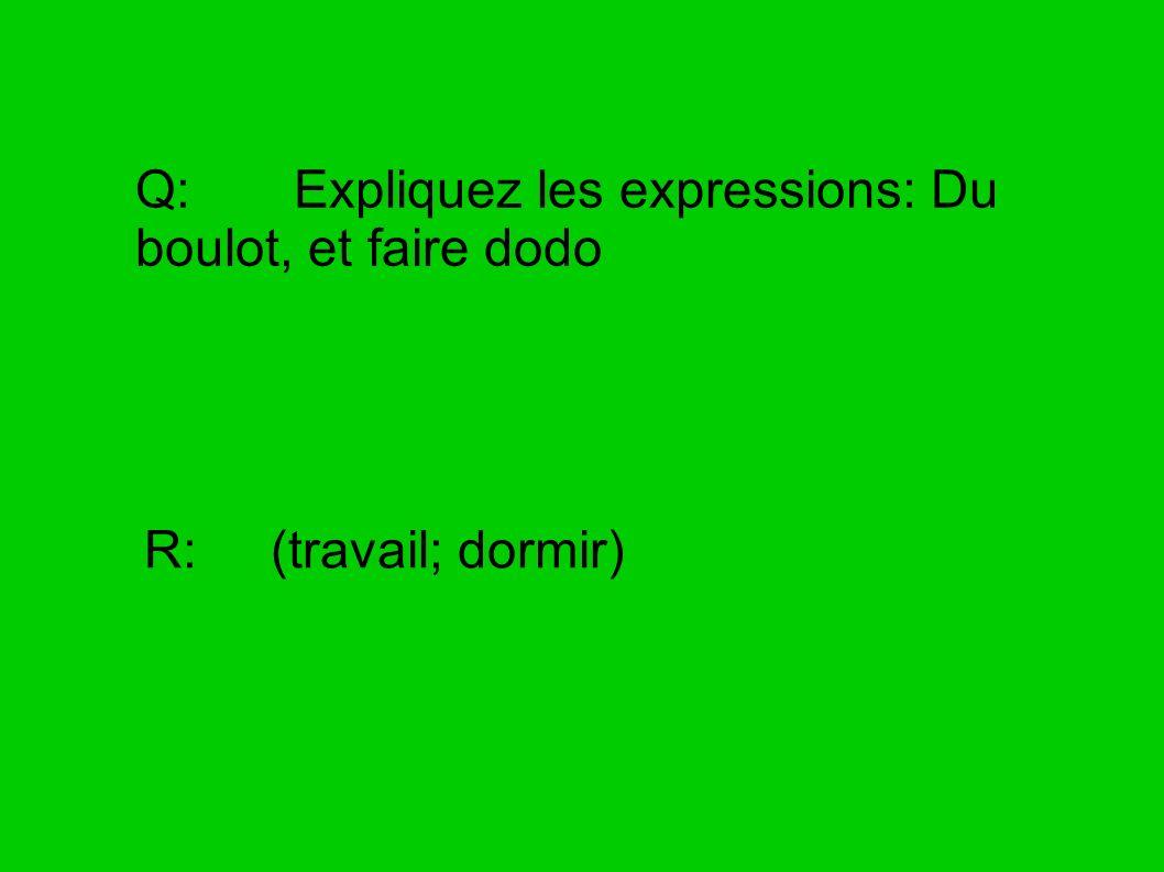 Q: Expliquez les expressions: Du boulot, et faire dodo R: (travail; dormir)