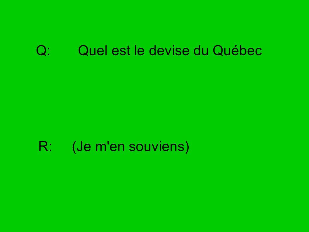 Q: Quel est le devise du Québec R: (Je m'en souviens)