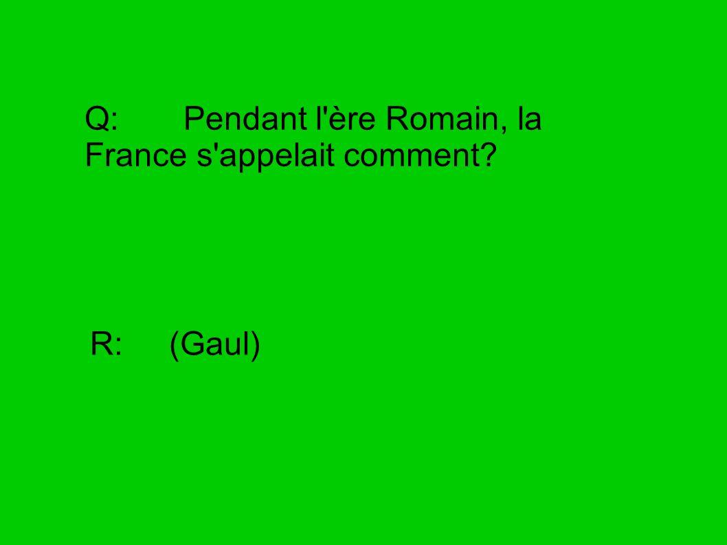 Q: Pendant l'ère Romain, la France s'appelait comment? R: (Gaul)
