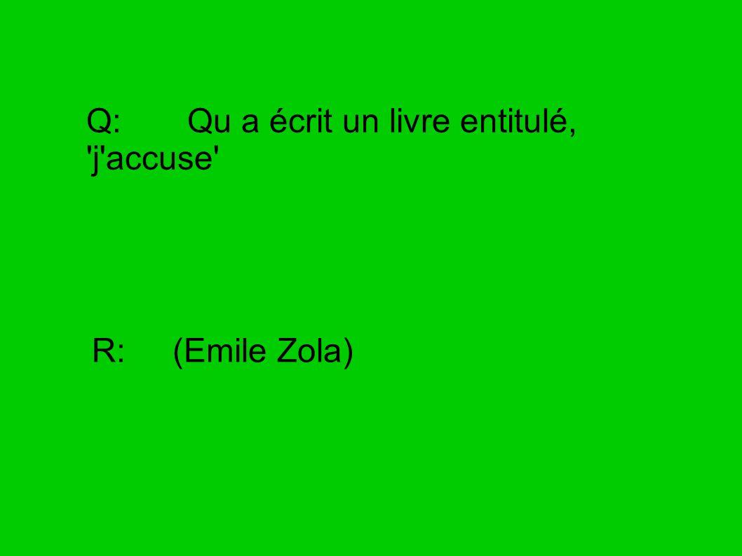 Q: Qu a écrit un livre entitulé, 'j'accuse' R: (Emile Zola)