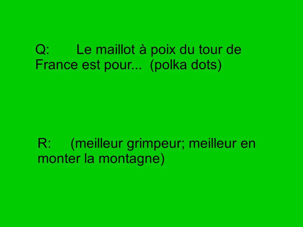Q: Le maillot à poix du tour de France est pour... (polka dots) R: (meilleur grimpeur; meilleur en monter la montagne)