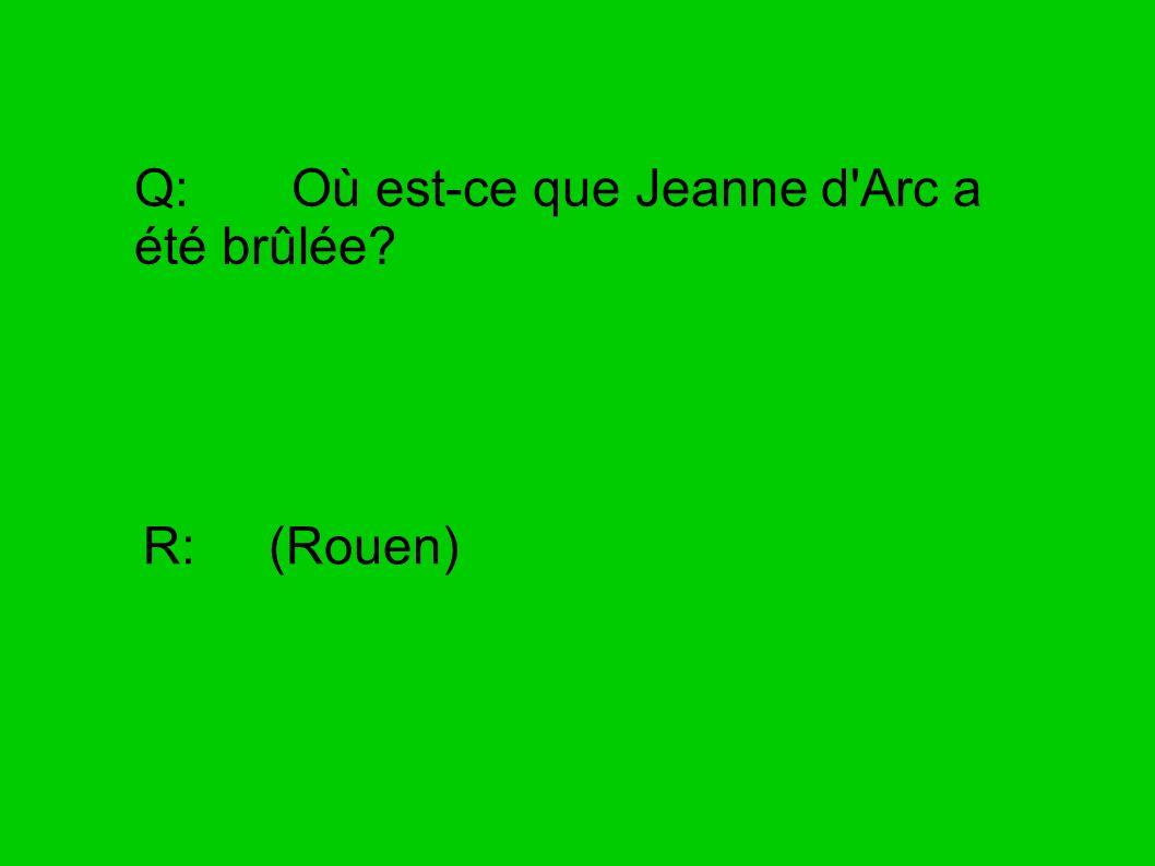 Q: Où est-ce que Jeanne d'Arc a été brûlée? R: (Rouen)