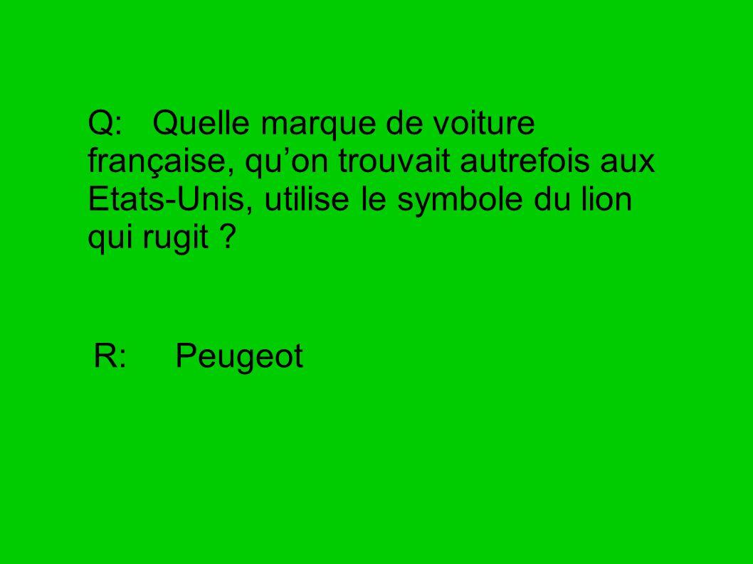 Q: Quelle marque de voiture française, quon trouvait autrefois aux Etats-Unis, utilise le symbole du lion qui rugit ? R: Peugeot