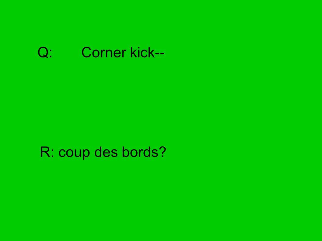Q: Corner kick-- R: coup des bords?