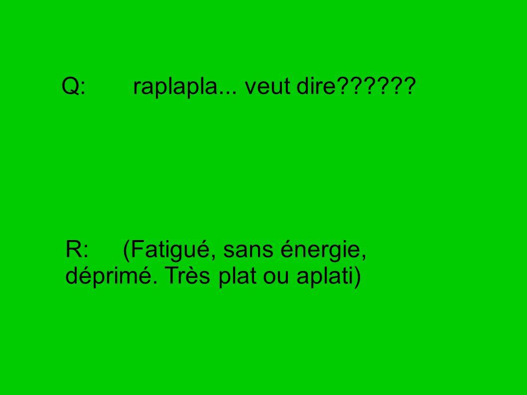 Q: raplapla... veut dire?????? R: (Fatigué, sans énergie, déprimé. Très plat ou aplati)