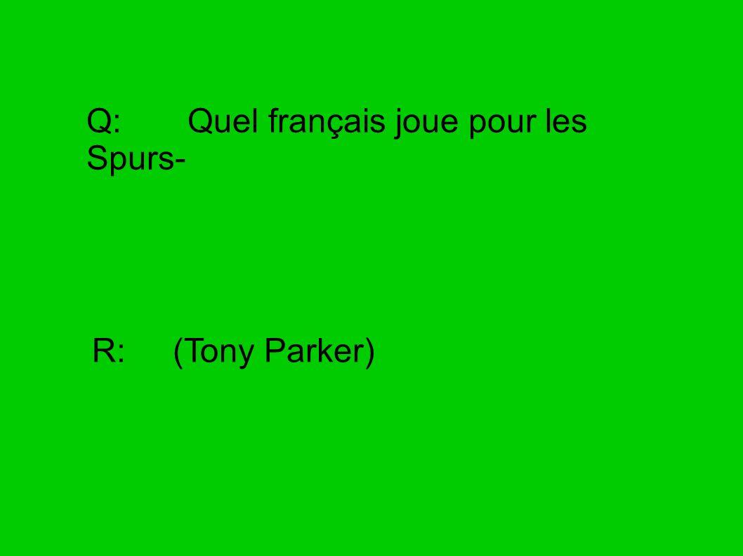Q: Quel français joue pour les Spurs- R: (Tony Parker)